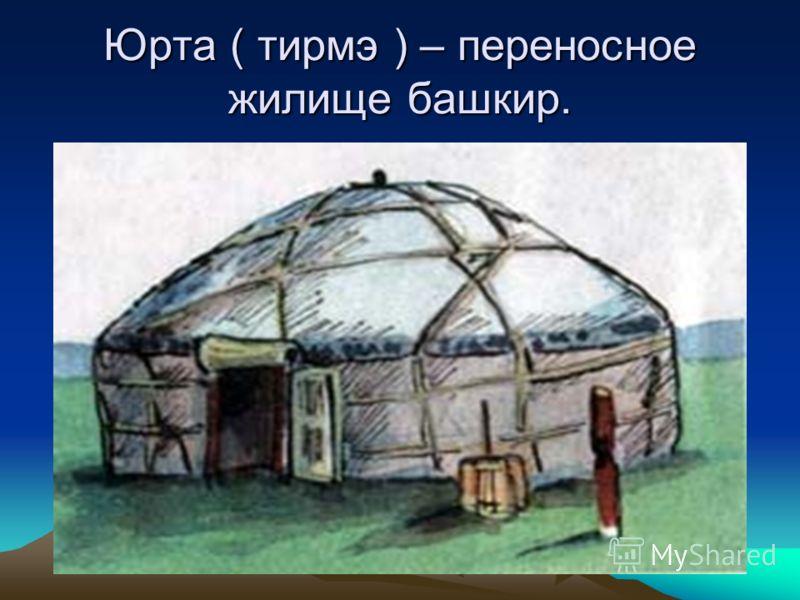 Юрта ( тирмэ ) – переносное жилище башкир.