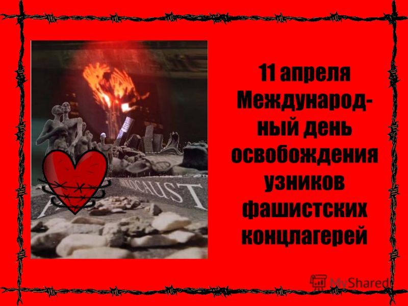 11 апреля Международ- ный день освобождения узников фашистских концлагерей