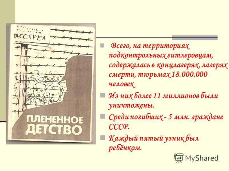 Всего, на территориях подконтрольных гитлеровцам, содержалась в концлагерях, лагерях смерти, тюрьмах 18.000.000 человек Из них более 11 миллионов были уничтожены. Среди погибших - 5 млн. граждане СССР. Каждый пятый узник был ребёнком.