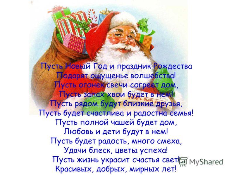 Пусть Новый Год и праздник Рождества Подарят ощущенье волшебства! Пусть огонек свечи согреет дом, Пусть запах хвои будет в нем! Пусть рядом будут близкие друзья, Пусть будет счастлива и радостна семья! Пусть полной чашей будет дом, Любовь и дети буду