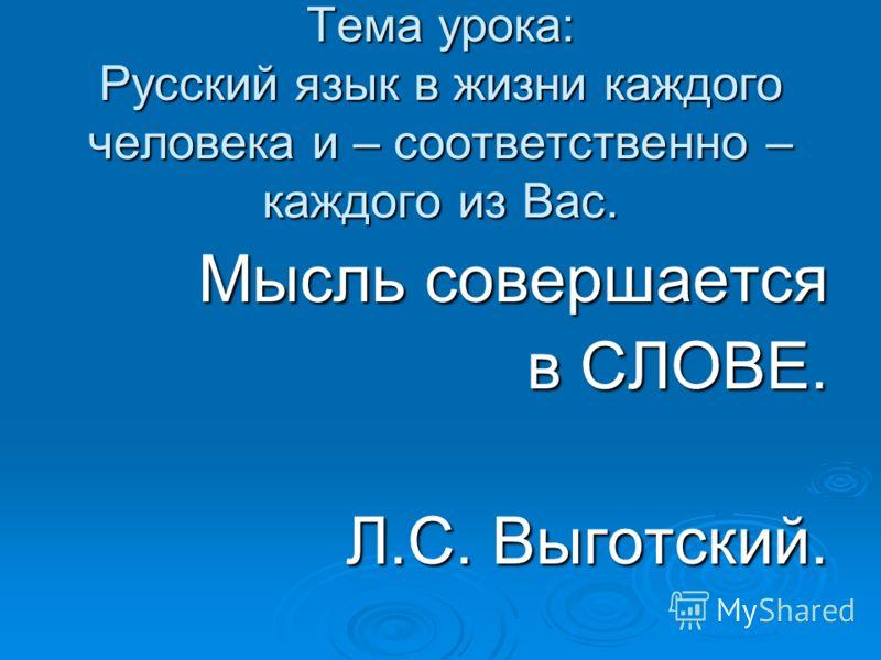 Тема урока: Русский язык в жизни каждого человека и – соответственно – каждого из Вас. Мысль совершается в СЛОВЕ. Л.С. Выготский.