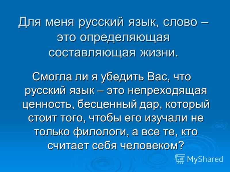 Для меня русский язык, слово – это определяющая составляющая жизни. Смогла ли я убедить Вас, что русский язык – это непреходящая ценность, бесценный дар, который стоит того, чтобы его изучали не только филологи, а все те, кто считает себя человеком?