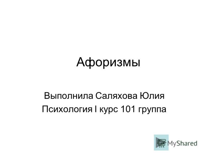 Афоризмы Выполнила Саляхова Юлия Психология I курс 101 группа