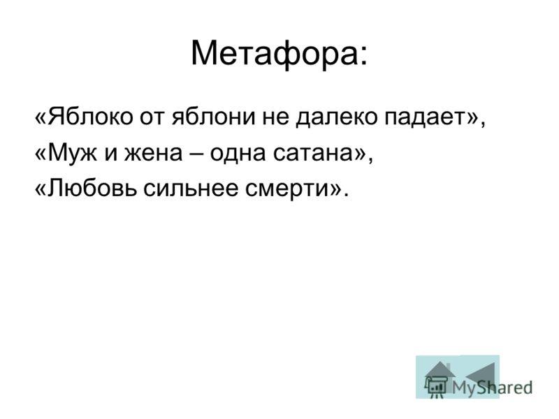 Метафора: «Яблоко от яблони не далеко падает», «Муж и жена – одна сатана», «Любовь сильнее смерти».