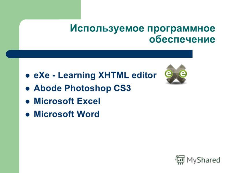 Используемое программное обеспечение eXe - Learning XHTML editor Abode Photoshop CS3 Microsoft Excel Microsoft Word