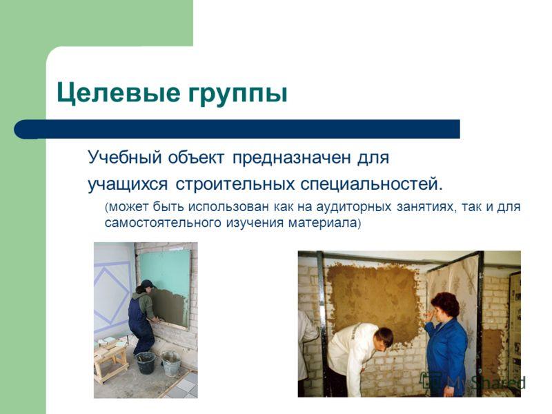 Целевые группы Учебный объект предназначен для учащихся строительных специальностей. ( может быть использован как на аудиторных занятиях, так и для самостоятельного изучения материала )