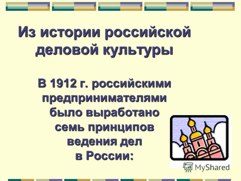 Из истории российской деловой культуры В 1912 г. российскими предпринимателями было выработано семь принципов ведения дел в России: