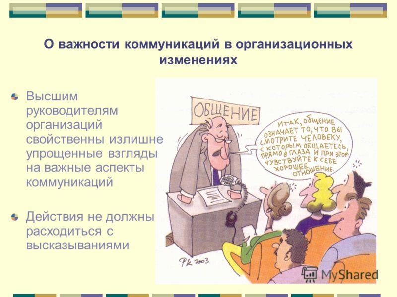 О важности коммуникаций в организационных изменениях Высшим руководителям организаций свойственны излишне упрощенные взгляды на важные аспекты коммуникаций Действия не должны расходиться с высказываниями