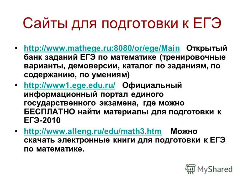 Сайты для подготовки к ЕГЭ http://www.mathege.ru:8080/or/ege/Main Открытый банк заданий ЕГЭ по математике (тренировочные варианты, демоверсии, каталог по заданиям, по содержанию, по умениям)http://www.mathege.ru:8080/or/ege/Main http://www1.ege.edu.r