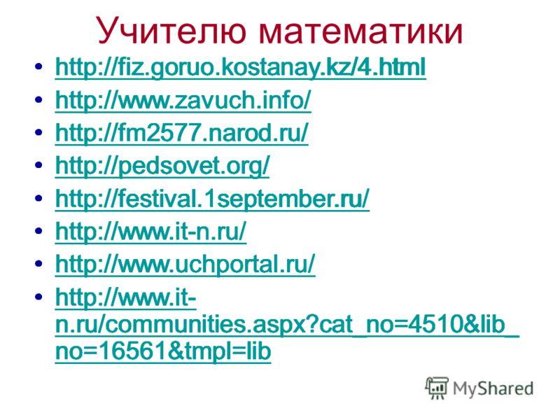 Учителю математики http://fiz.goruo.kostanay.kz/4.html http://www.zavuch.info/ http://fm2577.narod.ru/ http://pedsovet.org/ http://festival.1september.ru/ http://www.it-n.ru/ http://www.uchportal.ru/ http://www.it- n.ru/communities.aspx?cat_no=4510&l