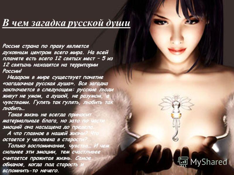 В чем загадка русской души Россия страна по праву является духовным центром всего мира. На всей планете есть всего 12 святых мест – 5 из 12 святынь находятся на территории России! Недаром в мире существует понятие «загадочная русская душа». Вся загад