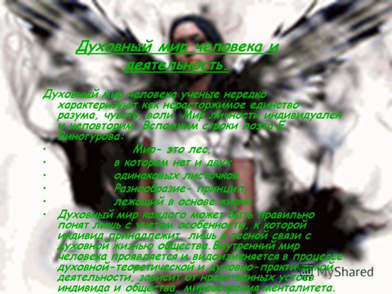 Духовный мир человека ученые нередко характеризуют как нерасторжимое единство разума, чувств, воли. Мир личности индивидуален и неповторим. Вспомним строки поэта Е. Виногурова: Мир- это лес, в котором нет и двух одинаковых листочков. Разнообразие- пр
