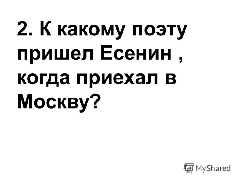 2. К какому поэту пришел Есенин, когда приехал в Москву?