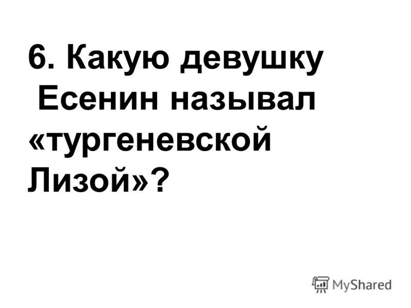 6. Какую девушку Есенин называл «тургеневской Лизой»?