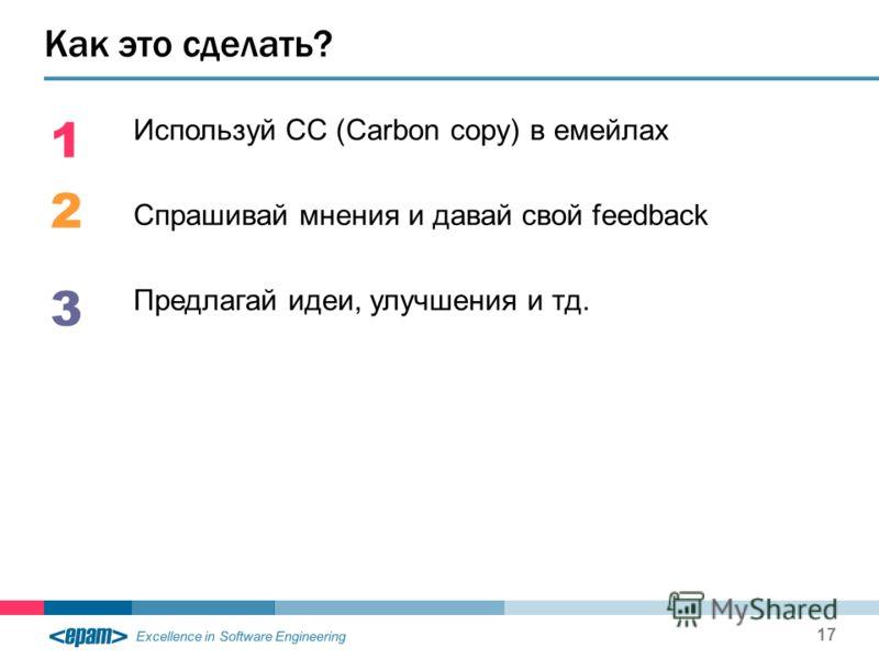 Excellence in Software Engineering Используй CC (Carbon copy) в емейлах Спрашивай мнения и давай свой feedback Предлагай идеи, улучшения и тд. Как это сделать? 17 1 2 3