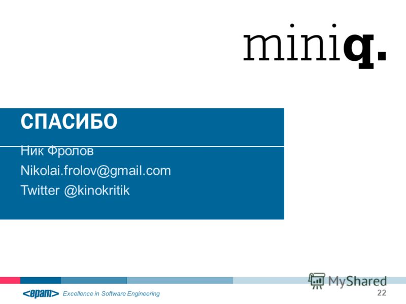 Excellence in Software Engineering СПАСИБО Ник Фролов Nikolai.frolov@gmail.com Twitter @kinokritik 22