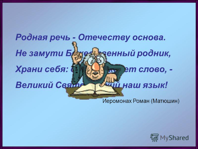 Родная речь - Отечеству основа. Не замути Божественный родник, Храни себя: душа рождает слово, - Великий Святорусский наш язык! Иеромонах Роман (Матюшин)