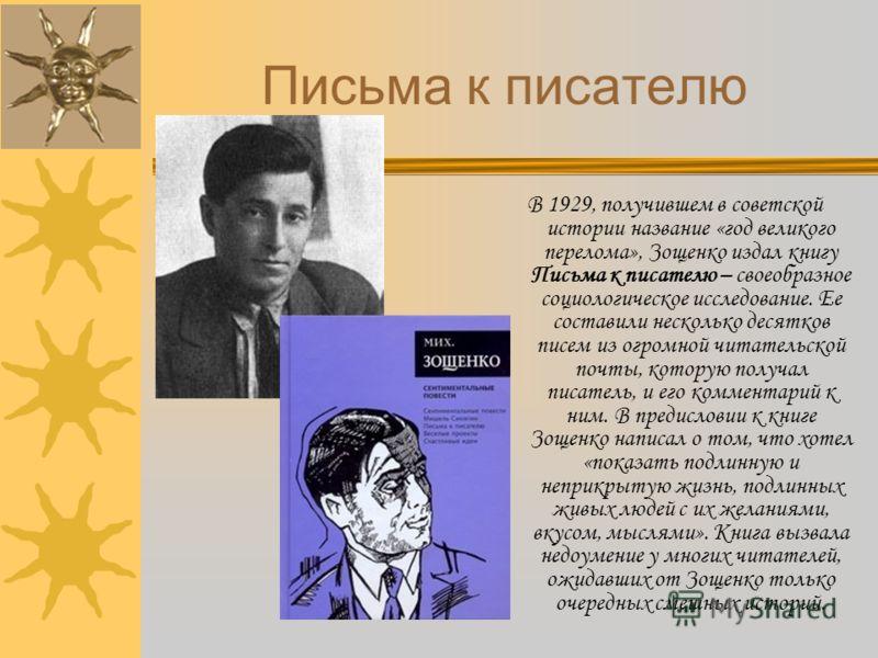 В 1929, получившем в советской истории название «год великого перелома», Зощенко издал книгу Письма к писателю – своеобразное социологическое исследование. Ее составили несколько десятков писем из огромной читательской почты, которую получал писатель