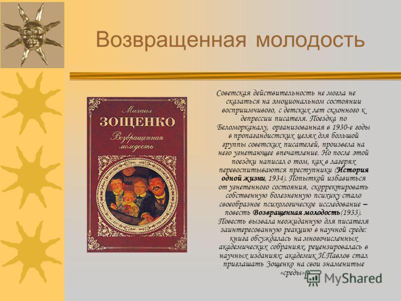 Возвращенная молодость Советская действительность не могла не сказаться на эмоциональном состоянии восприимчивого, с детских лет склонного к депрессии писателя. Поездка по Беломорканалу, организованная в 1930-е годы в пропагандистских целях для больш