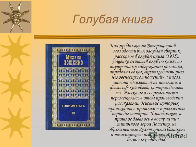 Голубая книга Как продолжение Возвращенной молодости был задуман сборник рассказов Голубая книга (1935). Зощенко считал Голубую книгу по внутреннему содержанию романом, определял ее как «краткую историю человеческих отношений» и писал, что она «двига