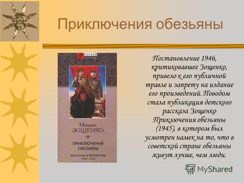 Приключения обезьяны Постановление 1946, критиковавшее Зощенко, привело к его публичной травле и запрету на издание его произведений. Поводом стала публикация детского рассказа Зощенко Приключения обезьяны (1945), в котором был усмотрен намек на то,