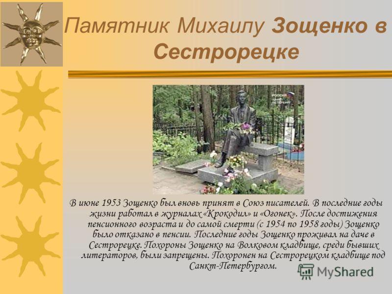 Памятник Михаилу Зощенко в Сестрорецке В июне 1953 Зощенко был вновь принят в Союз писателей. В последние годы жизни работал в журналах «Крокодил» и «Огонек». После достижения пенсионного возраста и до самой смерти (с 1954 по 1958 годы) Зощенко было