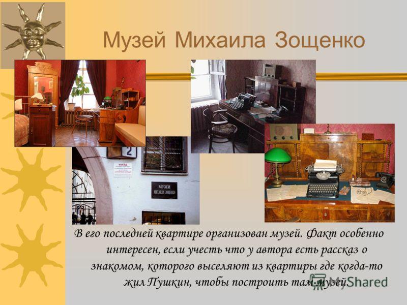 Музей Михаила Зощенко В его последней квартире организован музей. Факт особенно интересен, если учесть что у автора есть рассказ о знакомом, которого выселяют из квартиры где когда-то жил Пушкин, чтобы построить там музей.