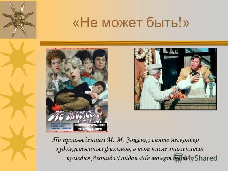 «Не может быть!» По произведениям М. М. Зощенко снято несколько художественных фильмов, в том числе знаменитая комедия Леонида Гайдая «Не может быть!»