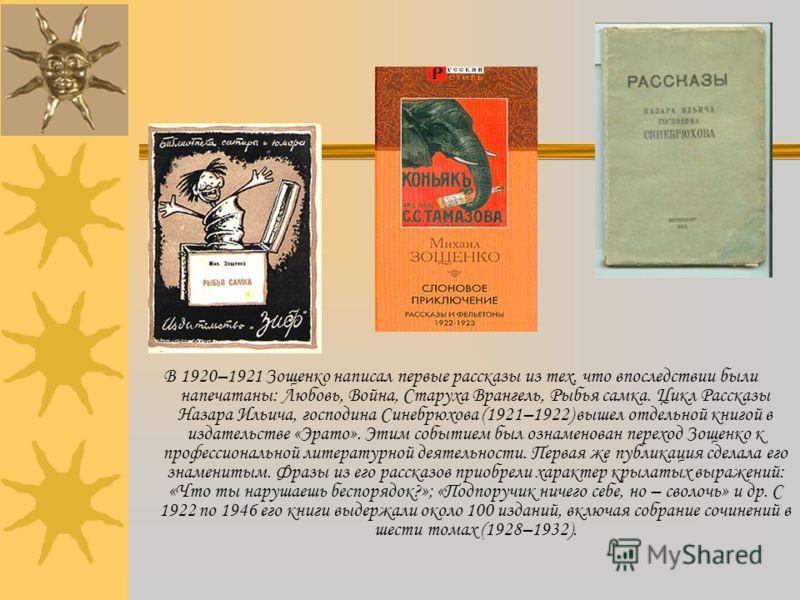 В 1920–1921 Зощенко написал первые рассказы из тех, что впоследствии были напечатаны: Любовь, Война, Старуха Врангель, Рыбья самка. Цикл Рассказы Назара Ильича, господина Синебрюхова (1921–1922) вышел отдельной книгой в издательстве «Эрато». Этим соб