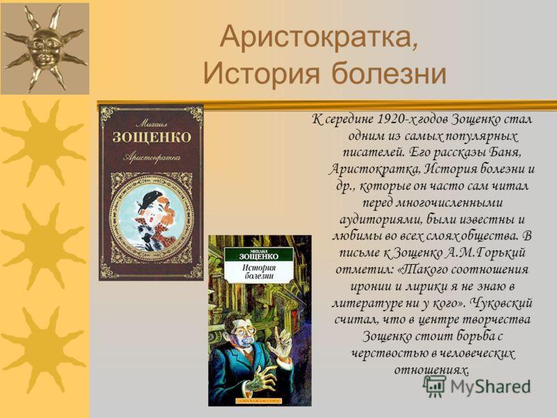 К середине 1920-х годов Зощенко стал одним из самых популярных писателей. Его рассказы Баня, Аристократка, История болезни и др., которые он часто сам читал перед многочисленными аудиториями, были известны и любимы во всех слоях общества. В письме к