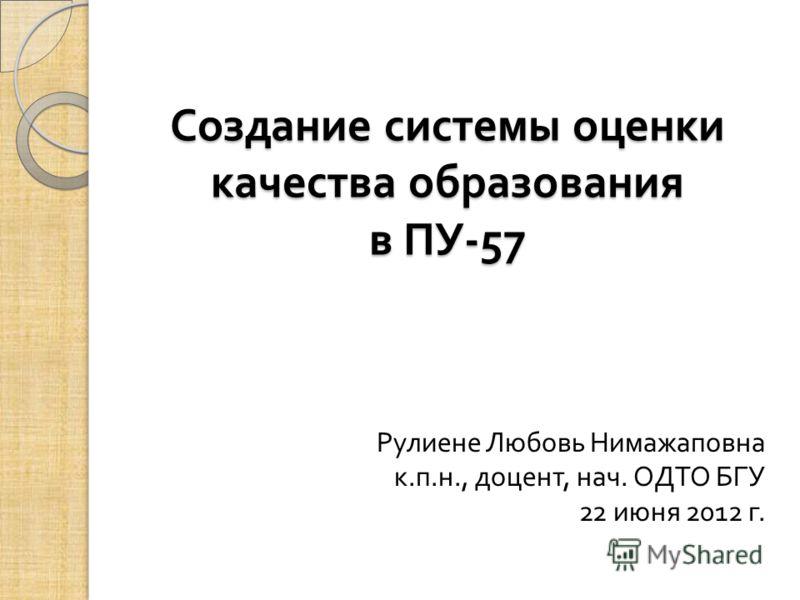 Создание системы оценки качества образования в ПУ -57 Рулиене Любовь Нимажаповна к. п. н., доцент, нач. ОДТО БГУ 22 июня 2012 г.