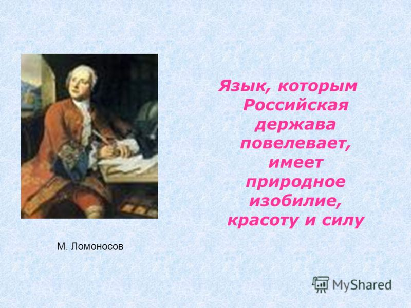 Язык, которым Российская держава повелевает, имеет природное изобилие, красоту и силу М. Ломоносов