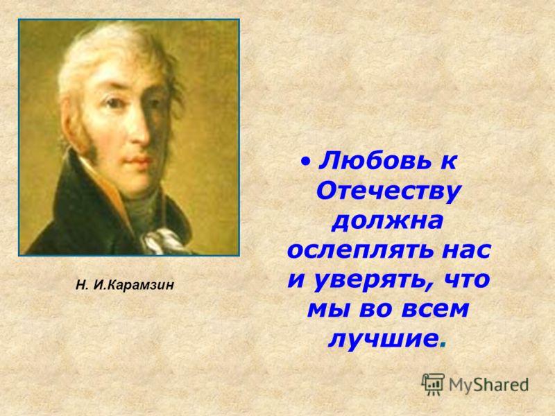 Любовь к Отечеству должна ослеплять нас и уверять, что мы во всем лучшие. Н. И.Карамзин