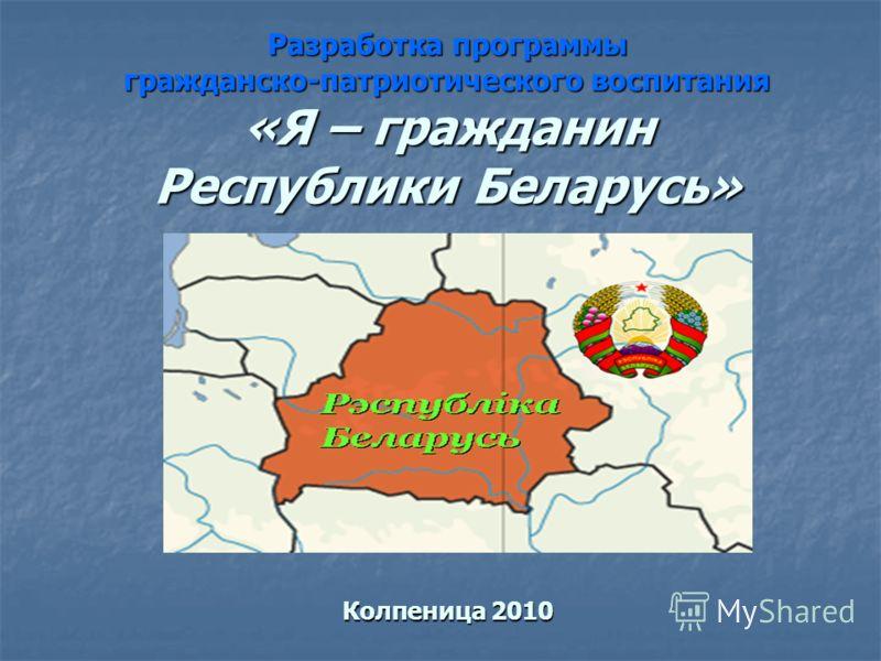 Разработка программы гражданско-патриотического воспитания «Я – гражданин Республики Беларусь» Колпеница 2010