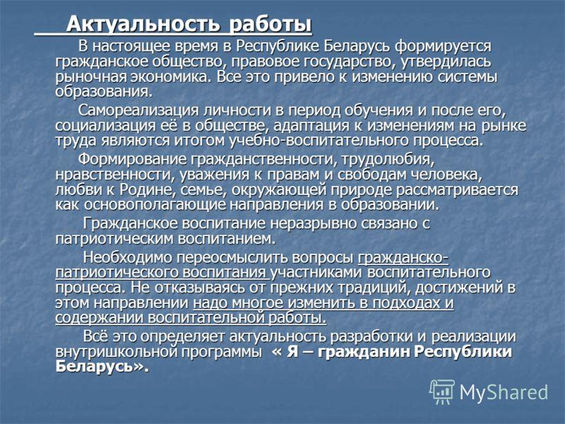 Актуальность работы Актуальность работы В настоящее время в Республике Беларусь формируется гражданское общество, правовое государство, утвердилась рыночная экономика. Все это привело к изменению системы образования. В настоящее время в Республике Бе