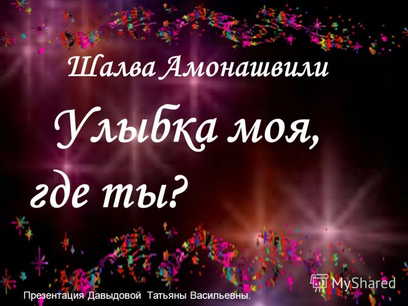 Шалва Амонашвили Улыбка моя, где ты? Презентация Давыдовой Татьяны Васильевны.
