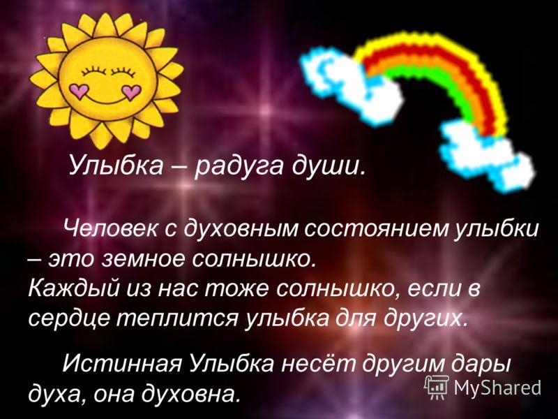 Улыбка – радуга души. Человек с духовным состоянием улыбки – это земное солнышко. Каждый из нас тоже солнышко, если в сердце теплится улыбка для других. Истинная Улыбка несёт другим дары духа, она духовна.