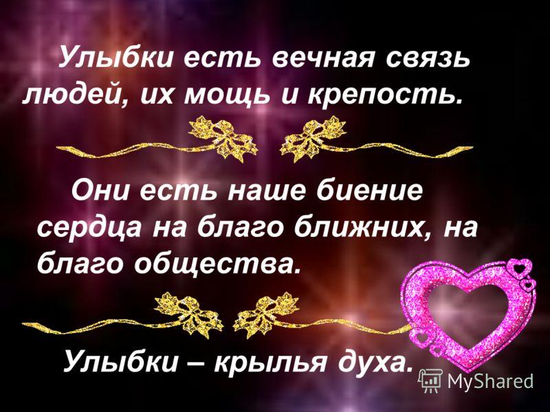 Улыбки есть вечная связь людей, их мощь и крепость. Они есть наше биение сердца на благо ближних, на благо общества. Улыбки – крылья духа.