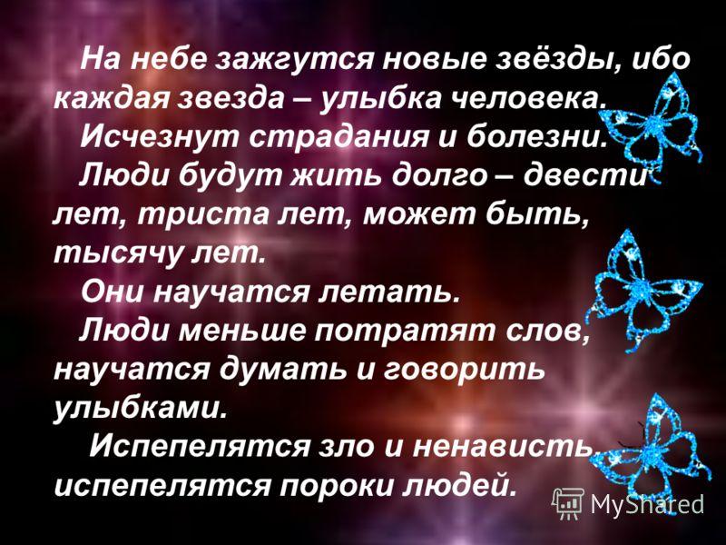 На небе зажгутся новые звёзды, ибо каждая звезда – улыбка человека. Исчезнут страдания и болезни. Люди будут жить долго – двести лет, триста лет, может быть, тысячу лет. Они научатся летать. Люди меньше потратят слов, научатся думать и говорить улыбк