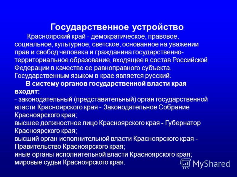 Государственное устройство Красноярский край - демократическое, правовое, социальное, культурное, светское, основанное на уважении прав и свобод человека и гражданина государственно- территориальное образование, входящее в состав Российской Федерации