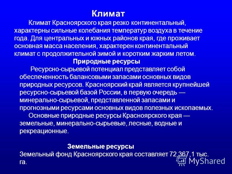 Климат Климат Красноярского края резко континентальный, характерны сильные колебания температур воздуха в течение года. Для центральных и южных районов края, где проживает основная масса населения, характерен континентальный климат с продолжительной
