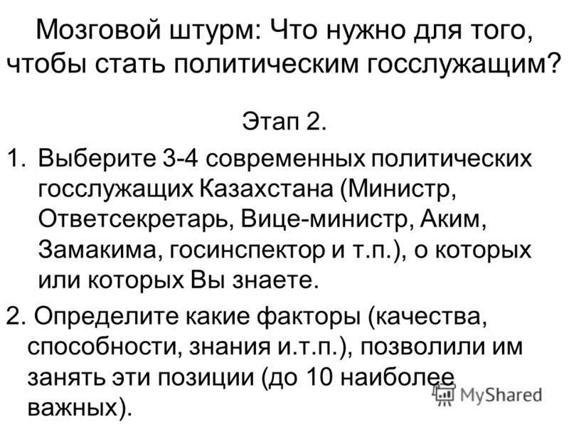 Мозговой штурм: Что нужно для того, чтобы стать политическим госслужащим? Этап 2. 1.Выберите 3-4 современных политических госслужащих Казахстана (Министр, Ответсекретарь, Вице-министр, Аким, Замакима, госинспектор и т.п.), о которых или которых Вы зн