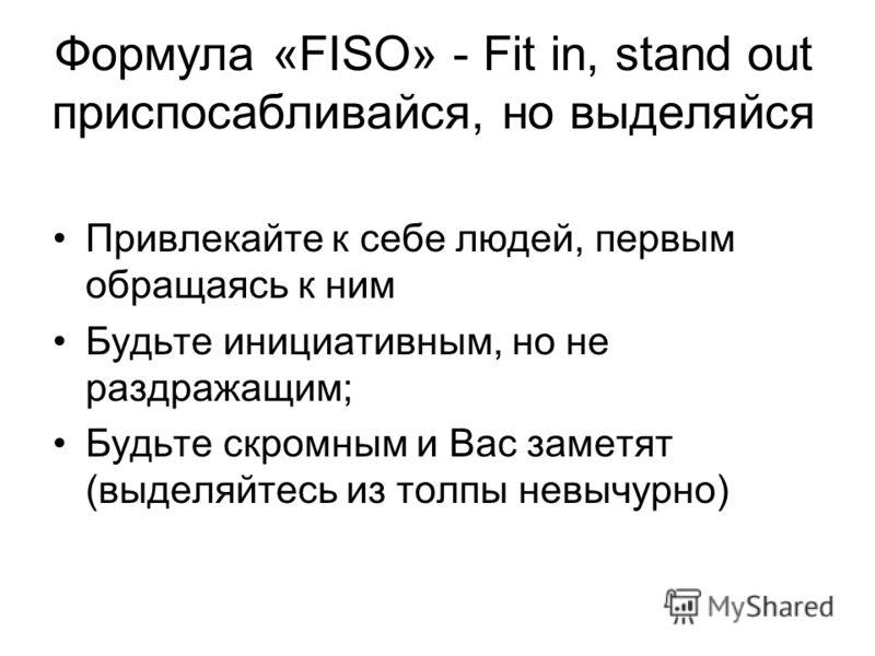 Формула «FISO» - Fit in, stand out приспосабливайся, но выделяйся Привлекайте к себе людей, первым обращаясь к ним Будьте инициативным, но не раздражащим; Будьте скромным и Вас заметят (выделяйтесь из толпы невычурно)