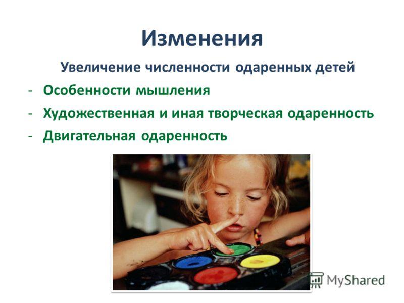 Изменения Увеличение численности одаренных детей -Особенности мышления -Художественная и иная творческая одаренность -Двигательная одаренность