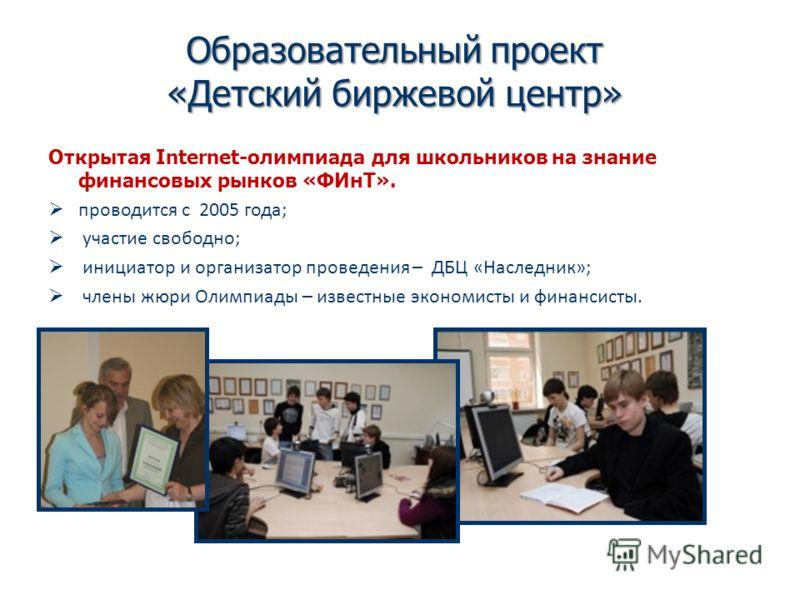 Образовательный проект «Детский биржевой центр» Открытая Internet-олимпиада для школьников на знание финансовых рынков «ФИнТ». проводится с 2005 года; участие свободно; инициатор и организатор проведения – ДБЦ «Наследник»; члены жюри Олимпиады – изве
