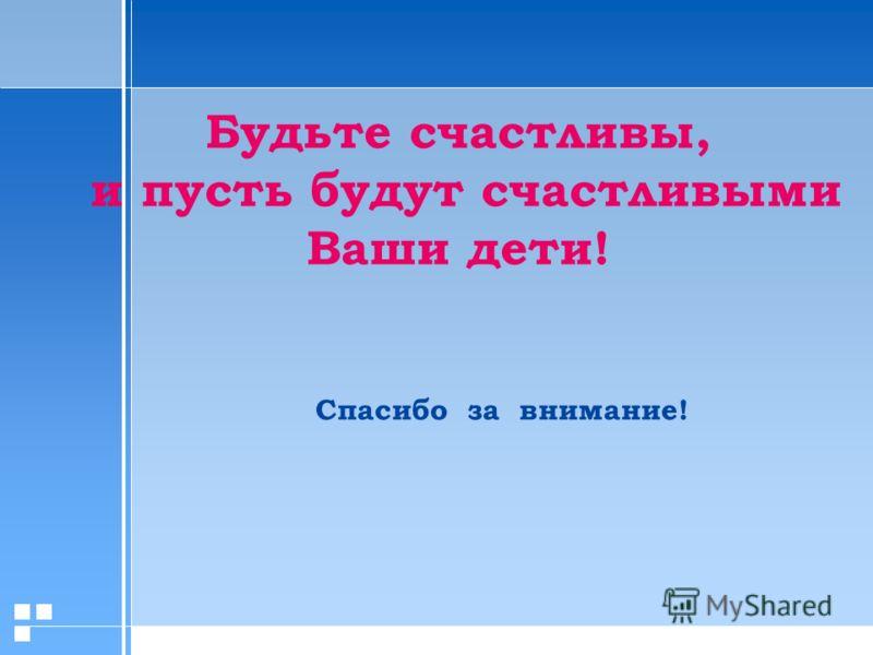 Спасибо за внимание! Будьте счастливы, и пусть будут счастливыми Ваши дети!