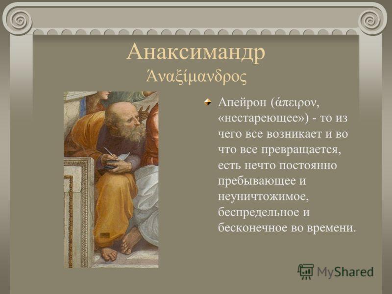 Анаксимандр Άναξίμανδρος Апейрон (άπειρον, «нестареющее») - то из чего все возникает и во что все превращается, есть нечто постоянно пребывающее и неуничтожимое, беспредельное и бесконечное во времени.
