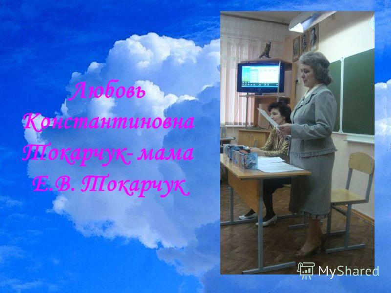 Любовь Константиновна Токарчук- мама Е.В. Токарчук