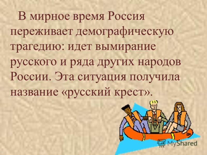 В мирное время Россия переживает демографическую трагедию: идет вымирание русского и ряда других народов России. Эта ситуация получила название «русский крест».