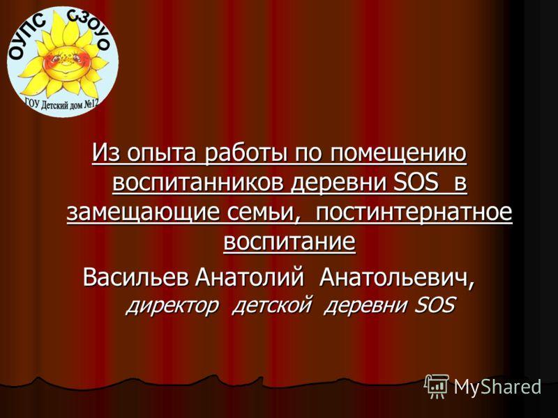 Из опыта работы по помещению воспитанников деревни SOS в замещающие семьи, постинтернатное воспитание Васильев Анатолий Анатольевич, директор детской деревни SOS